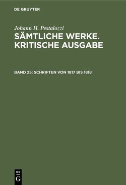 Johann H. Pestalozzi: Sämtliche Werke. Kritische Ausgabe / Schriften von 1817 bis 1818 von Dejung,  Emanuel, Stiefel,  Roland