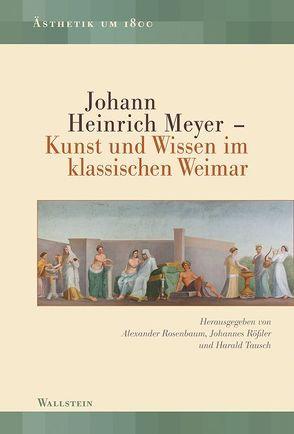 Johann Heinrich Meyer – Kunst und Wissen im klassischen Weimar von Rosenbaum,  Alexander, Rößler,  Johannes, Tausch,  Harald