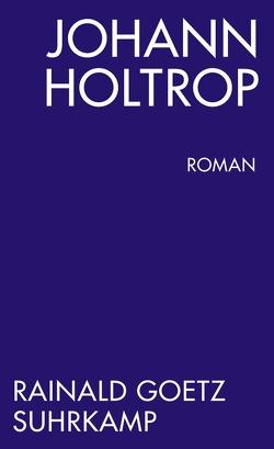 Johann Holtrop. Abriss der Gesellschaft. Roman von Goetz,  Rainald