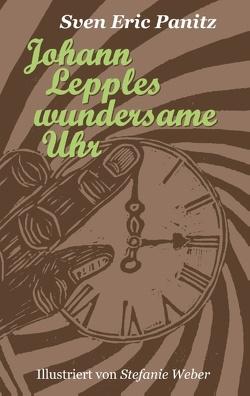 Johann Lepples wundersame Uhr von Panitz,  Sven Eric, Weber,  Stefanie