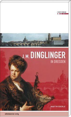 Johann Melchior Dinglinger in Dresden von Eberle,  Martin