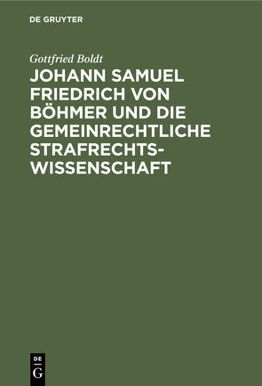 Johann Samuel Friedrich von Böhmer und die gemeinrechtliche Strafrechtswissenschaft von Boldt,  Gottfried