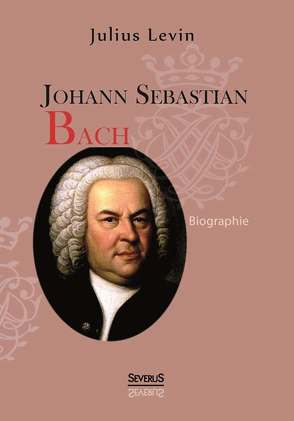 Johann Sebastian Bach. Biographie von Levin,  Julius