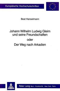 Johann Wilhelm Ludwig Gleim und seine Freundschaften oder Der Weg nach Arkadien von Hanselmann,  Beat