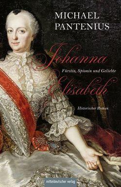 Johanna Elisabeth – Fürstin, Spionin und Geliebte von Pantenius,  Michael