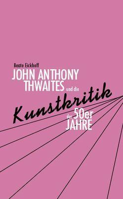 John Anthony Thwaites und die Kunstkritik der 50er Jahre von Eickhoff,  Beate