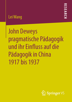 John Deweys pragmatische Pädagogik und ihr Einfluss auf die Pädagogik in China 1917 bis 1937 von Wang,  Lei