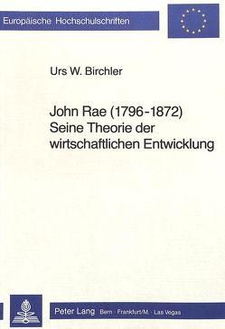 John Rae (1796 – 1872) seine Theorie der wirtschaftlichen Entwicklung von Birchler,  Urs W.