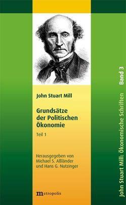 John Stuart Mill: Schriften zur Politischen Ökonomie in fünf Bänden / Grundsätze der politischen Ökonomie von Aßländer,  Michael, Mill,  John Stuart, Nutzinger,  Hans G