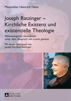 Joseph Ratzinger – Kirchliche Existenz und existentielle Theologie von Heim,  Maximilian Heinrich