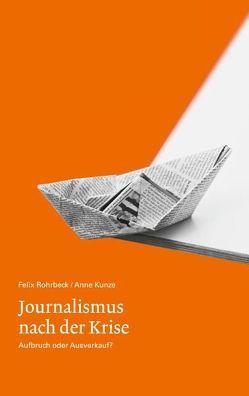 Journalismus nach der Krise. Aufbruch oder Ausverkauf? von Kunze,  Anne, Rohrbeck,  Felix