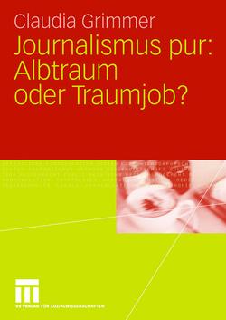 Journalismus pur: Albtraum oder Traumjob von Grimmer,  Claudia
