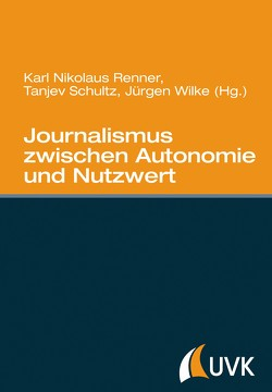 Journalismus zwischen Autonomie und Nutzwert von Renner,  Karl Nikolaus, Schultz,  Tanjev, Wilke,  Juergen