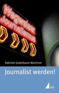 Journalist werden! von Goderbauer-Marchner,  Gabriele