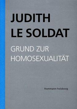 Judith Le Soldat: Werkausgabe / Band 1: Grund zur Homosexualität von Gsell,  Monika, Judith Le Soldat-Stiftung, Le Soldat,  Judith