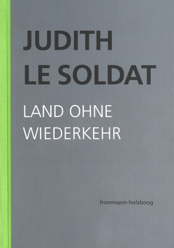 Judith Le Soldat: Werkausgabe / Band 2: Land ohne Wiederkehr von Gsell,  Monika, Judith Le Soldat-Stiftung, Le Soldat,  Judith