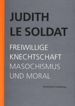 Judith Le Soldat: Werkausgabe / Band 4: Freiwillige Knechtschaft von Binswanger,  Ralf, Gsell,  Monika, Judith Le Soldat-Stiftung, Le Soldat,  Judith