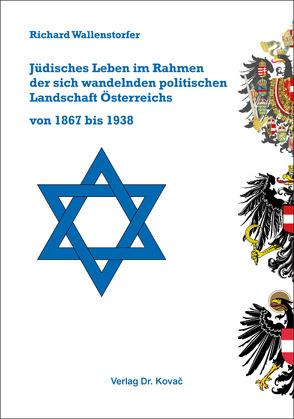 Jüdisches Leben im Rahmen der sich wandelnden politischen Landschaft Österreichs von 1867 bis 1938 von Wallenstorfer,  Richard