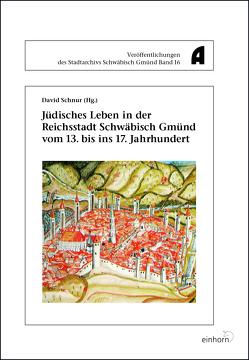 Jüdisches Leben in der Reichsstadt Schwäbisch Gmünd vom 13. bis ins 17. Jahrhundert von Schnur,  David