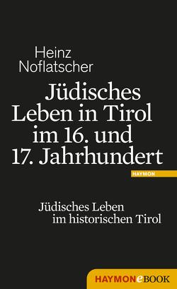 Jüdisches Leben in Tirol im 16. und 17. Jahrhundert von Noflatscher,  Heinz