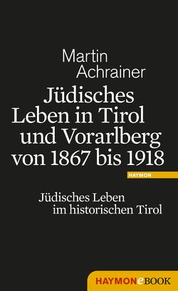 Jüdisches Leben in Tirol und Vorarlberg von 1867 bis 1918 von Achrainer,  Martin