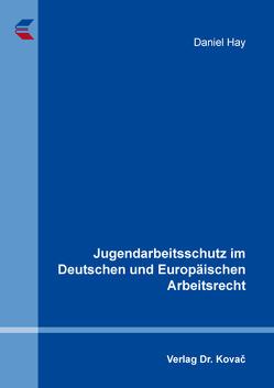 Jugendarbeitsschutz im Deutschen und Europäischen Arbeitsrecht von Hay,  Daniel