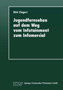 Jugendfernsehen auf dem Weg vom Infotainment zum Infomercial von Ziegert,  Dirk