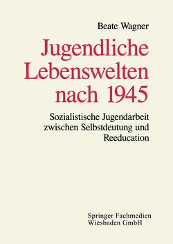 Jugendliche Lebenswelten nach 1945 von Wagner,  Beate