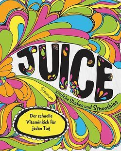 Juice – Köstliche Shakes und Smoothies von Briscoe,  Tony, Hughes,  Jane, Richardson,  Al