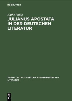 Julianus Apostata in der deutschen Literatur von Bauerhorst,  Kurt, Philip,  Käthe