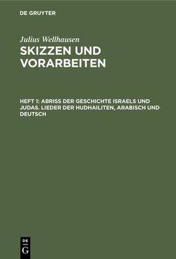 Julius Wellhausen: Skizzen und Vorarbeiten / Abriß der Geschichte Israels und Judas. Lieder der Hudhailiten, Arabisch und Deutsch von Wellhausen,  Julius