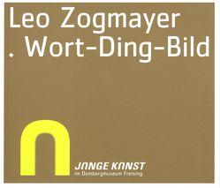 Junge Kunst im Diözesanmuseum Freising – Leo Zogmayer. Wort-Ding-Bild von Anneser,  Sebastian, Fahr,  Friedrich, Jocher,  Norbert, Knopp,  Norbert, Steiner,  Peter B., Zogmayer,  Leo