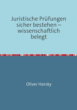 Juristische Prüfungen sicher bestehen – wissenschaftlich belegt von Horsky,  Oliver