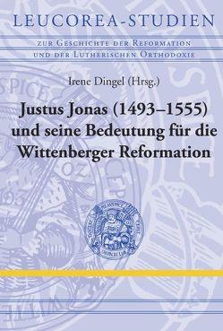 Justus Jonas (1493–1555) und seine Bedeutung für die Wittenberger Reformation von Dingel,  Irene