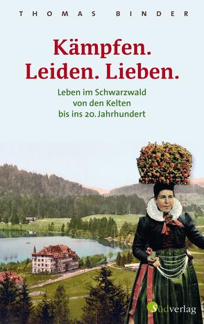 Kämpfen. Leiden. Lieben. Leben im Schwarzwald von den Kelten bis ins 20. Jahrhundert von Binder,  Thomas