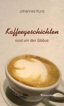 Kaffeegeschichten rund um den Globus von Kunz,  Johannes