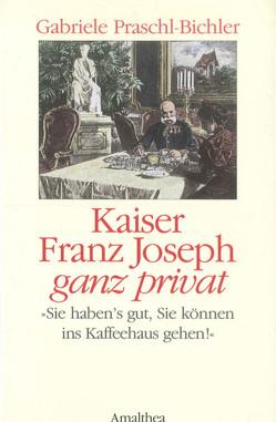 Kaiser Franz Joseph ganz privat von Praschl-Bichler,  Gabriele