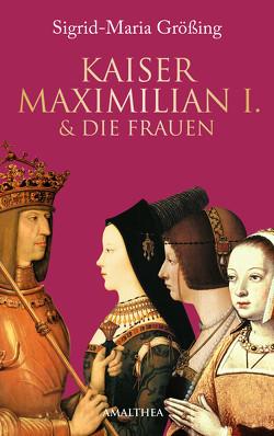 Kaiser Maximilian I. & die Frauen von Größing,  Sigrid-Maria