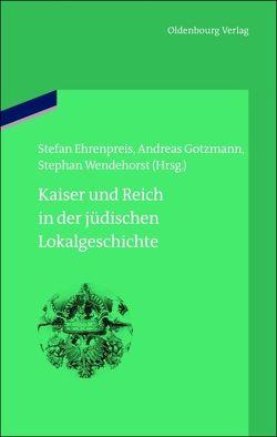 Kaiser und Reich in der jüdischen Lokalgeschichte von Ehrenpreis,  Stefan, Gotzmann,  Andreas, Wendehorst,  Stephan