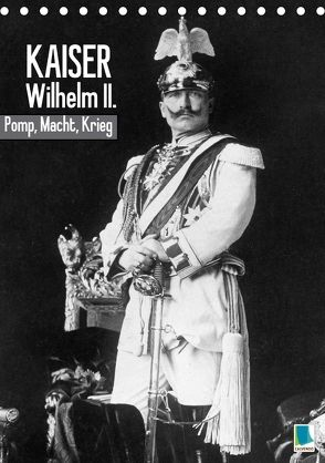 Kaiser Wilhelm II. – Pomp, Macht, Krieg – Historische Aufnahmen (Tischkalender 2018 DIN A5 hoch) von CALVENDO,  k.A.