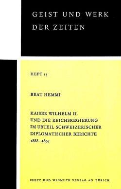 Kaiser Wilhelm II. und die Reichsregierung im Urteil schweizerischer diplomatischer Berichte 1888-1894 von Hemmi,  Beat