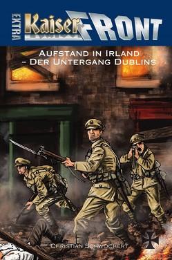 KAISERFRONT Extra, Band 9: Aufstand in Irland – Der Untergang Dublins von Schwochert,  Christian