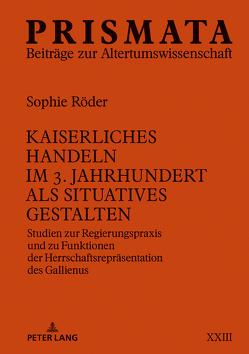 Kaiserliches Handeln im 3. Jahrhundert als situatives Gestalten von Röder,  Sophie