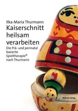 Kaiserschnitt heilsam verarbeiten von Thurmann,  Ilka-Maria