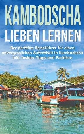 Kambodscha lieben lernen: Der perfekte Reiseführer für einen unvergesslichen Aufenthalt in Kambodscha inkl. Insider-Tipps und Packliste von Deckert,  Birgit