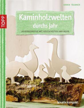 Kaminholzwelten durchs Jahr von Täubner,  Armin