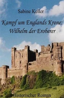 Kampf um Englands Krone: Wilhelm der Eroberer von Keller,  Sabine