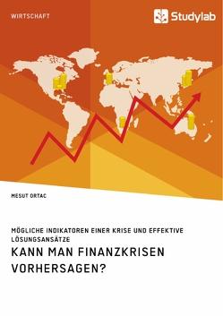 Kann man Finanzkrisen vorhersagen? Mögliche Indikatoren einer Krise und effektive Lösungsansätze von Ortac,  Mesut
