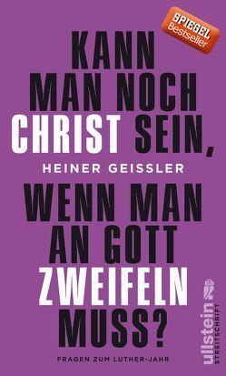 Kann man noch Christ sein, wenn man an Gott zweifeln muss? von Geißler,  Heiner
