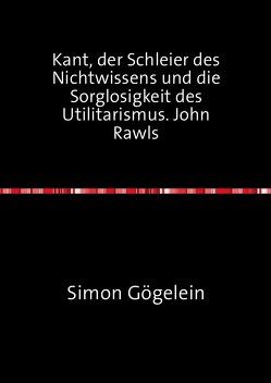 Kant, der Schleier des Nichtwissens und die Sorglosigkeit des Utilitarismus. John Rawls von Gögelein,  Simon